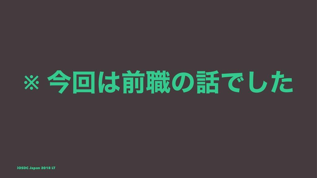 ※ ࠓճલ৬ͷͰͨ͠ iOSDC Japan 2018 LT