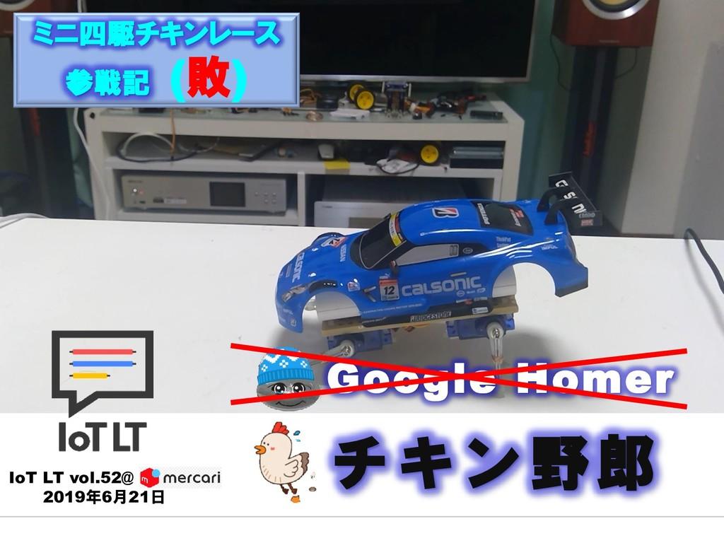 Google Homer IoT LT vol.52@ 2019年6月21日 チキン野郎 ミニ...