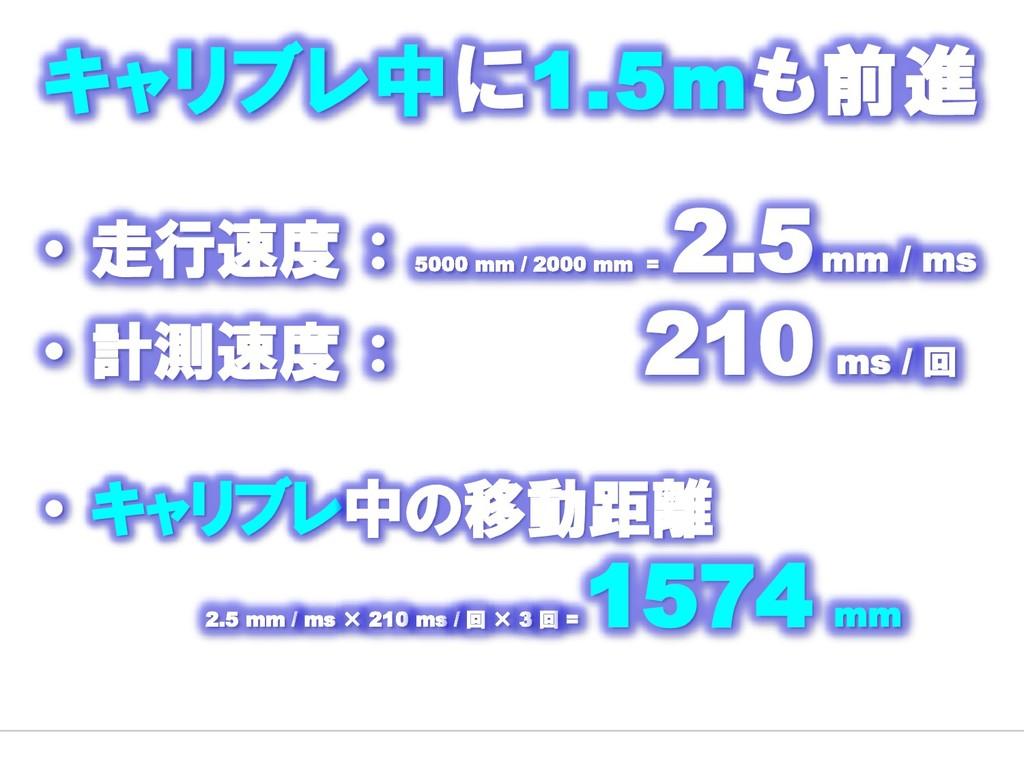 ・ 走行速度 : 5000 mm / 2000 mm = 2.5mm / ms ・ 計測速度 ...