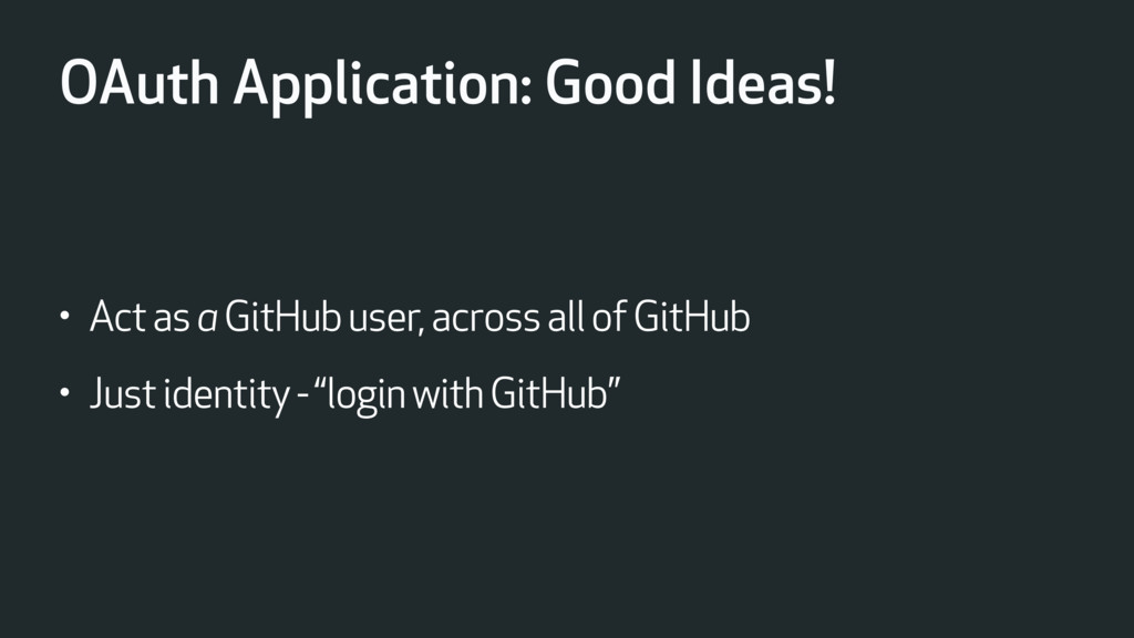 OAuth Application: Good Ideas! • Act as a GitHu...