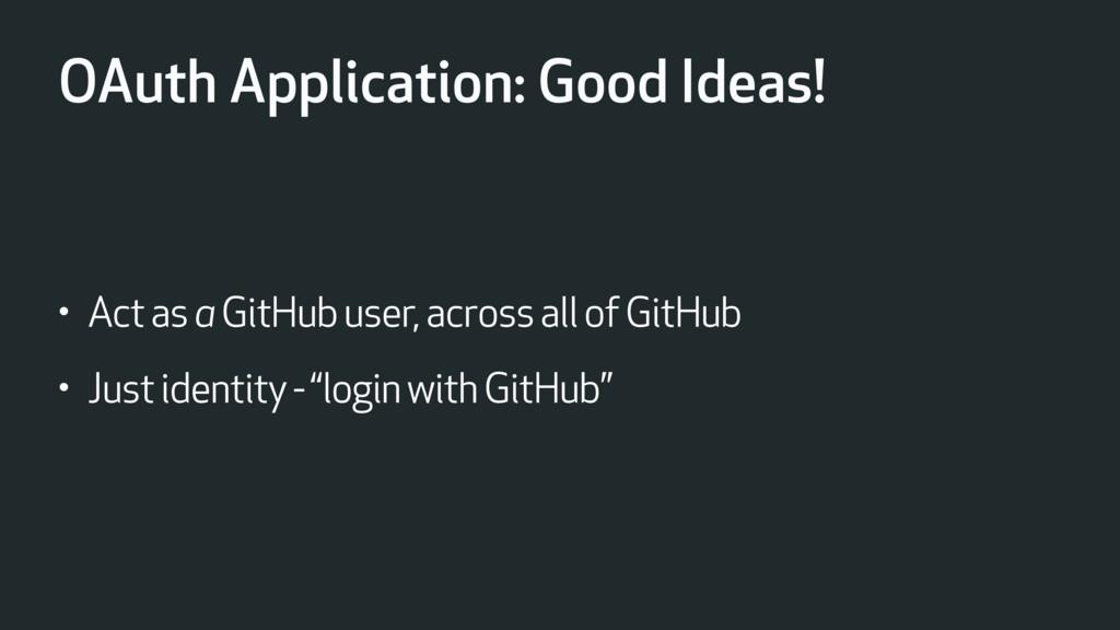 OAuth Application: Good Ideas! • Act as a GitHu...
