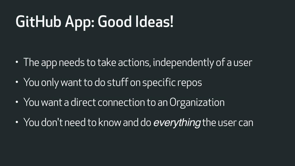GitHub App: Good Ideas! • The app needs to take...