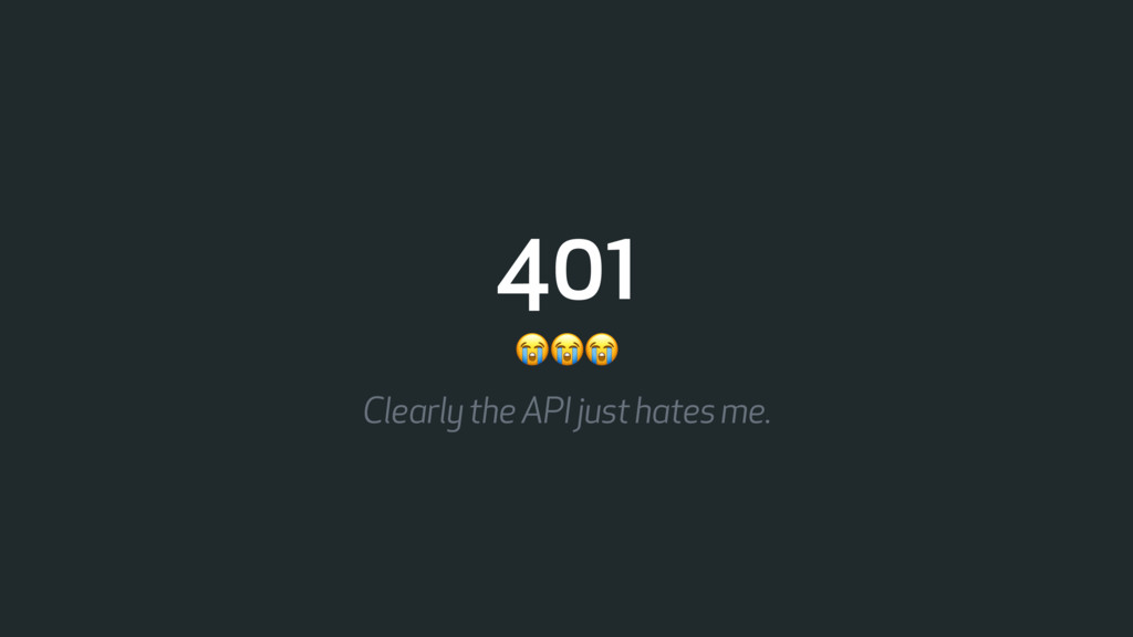 401  Clearly the API just hates me.