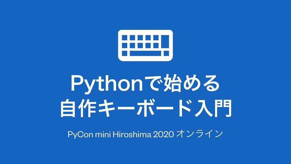 1ZUIPOͰΊΔ ࣗ࡞ΩʔϘʔυೖ PyCon mini Hiroshima 2020...