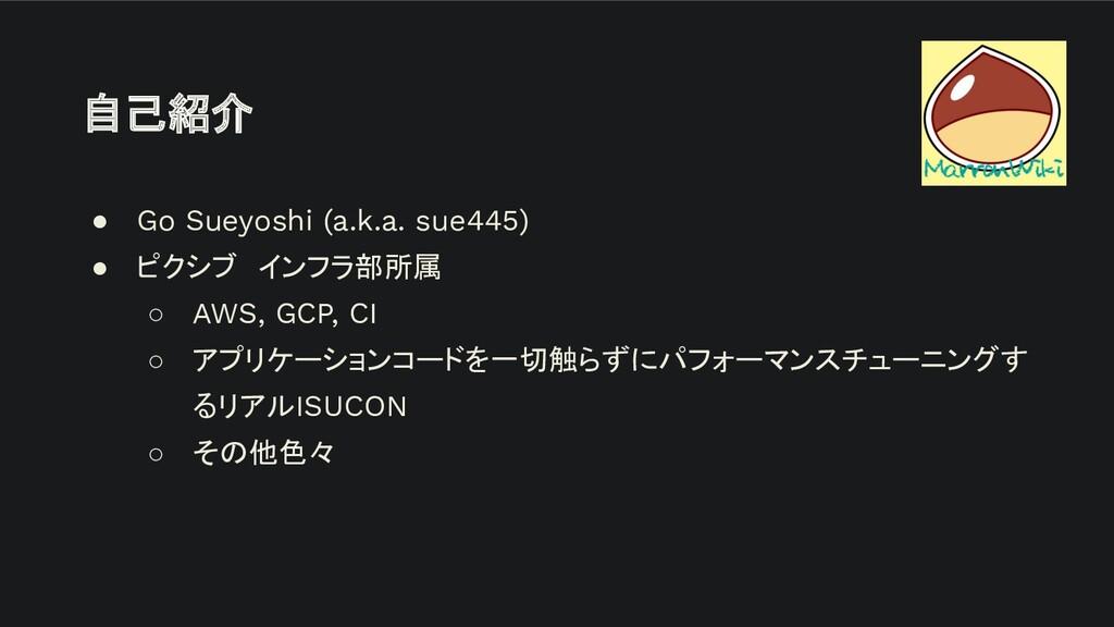 自己紹介 ● Go Sueyoshi (a.k.a. sue445) ● ピクシブ インフラ部...