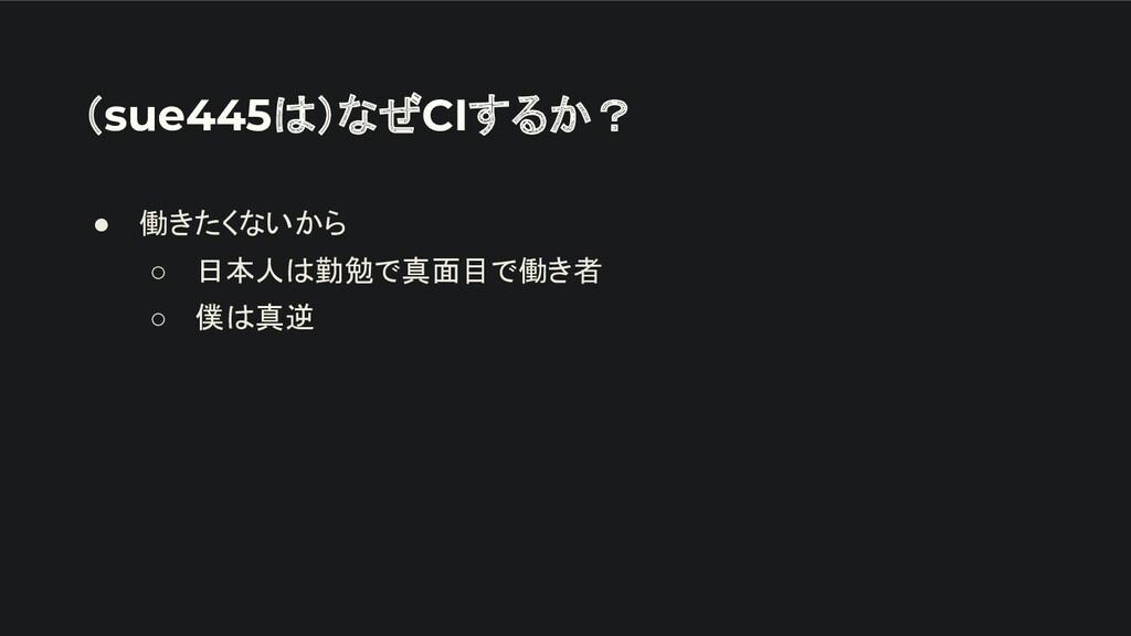 (sue445は)なぜCIするか? ● 働きたくないから ○ 日本人は勤勉で真面目で働き者 ○...