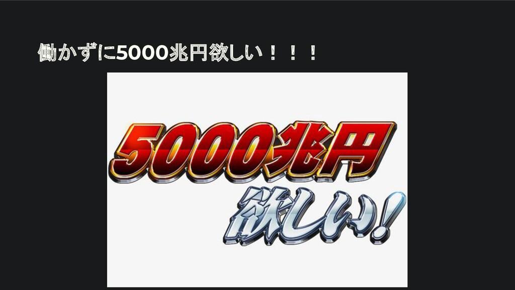 働かずに5000兆円欲しい!!!