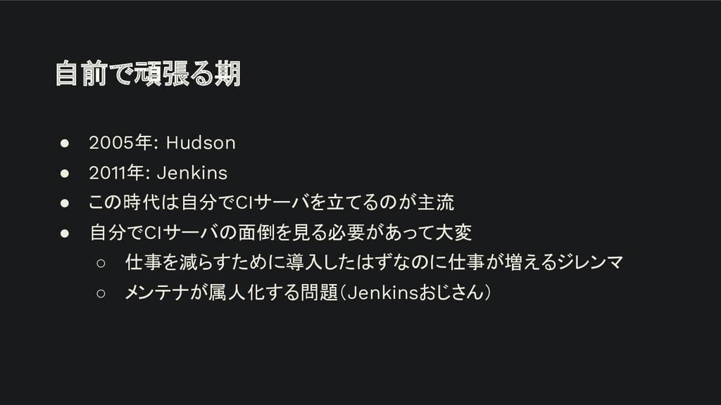 自前で頑張る期 ● 2005年: Hudson ● 2011年: Jenkins ● この時代...