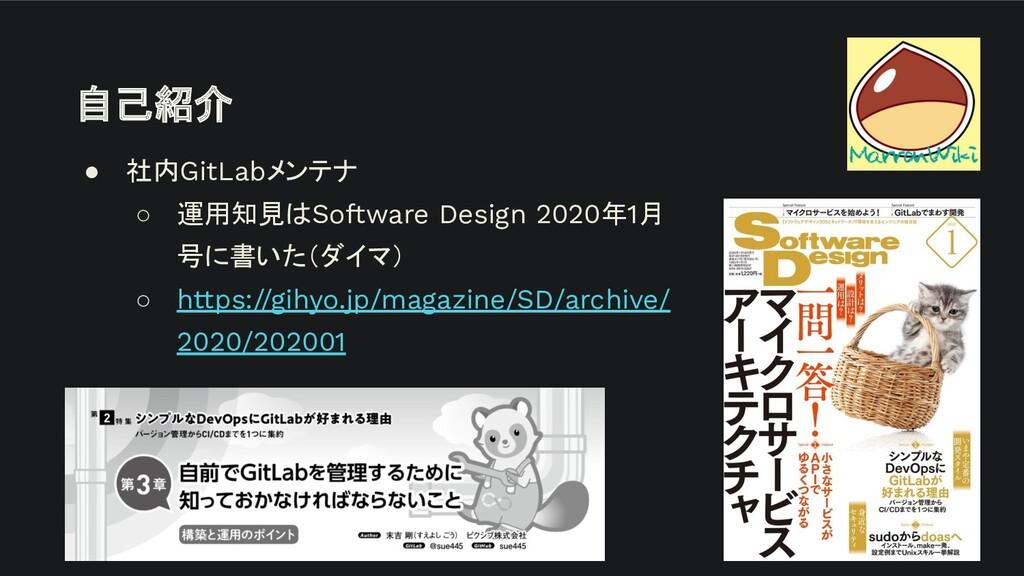 自己紹介 ● 社内GitLabメンテナ ○ 運用知見はSoftware Design 2020...