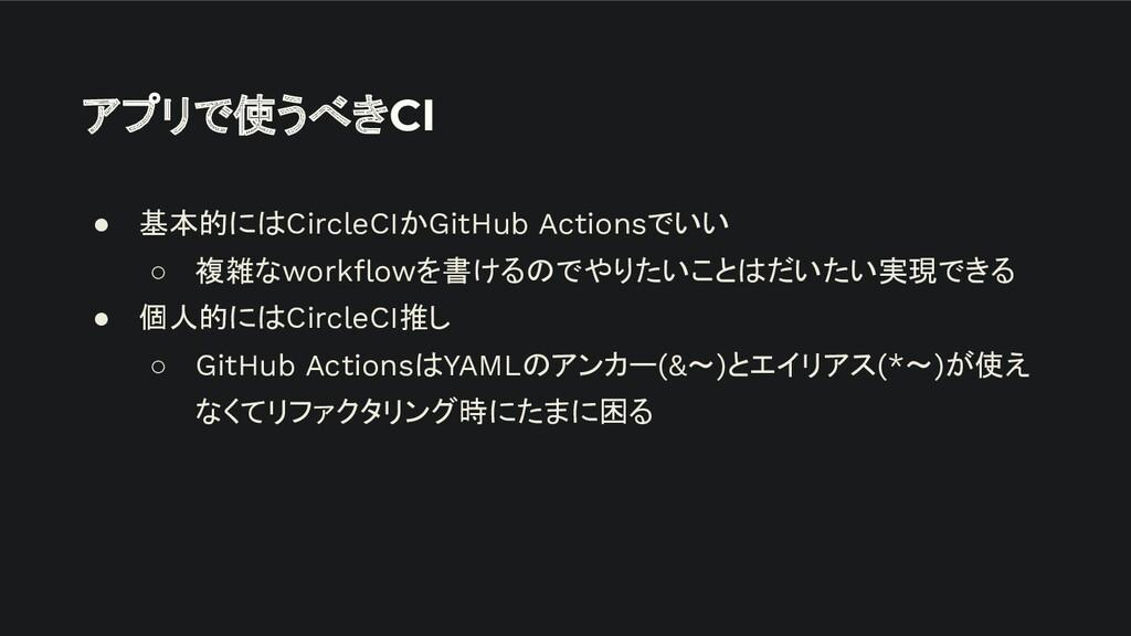 アプリで使うべきCI ● 基本的にはCircleCIかGitHub Actionsでいい ○ ...
