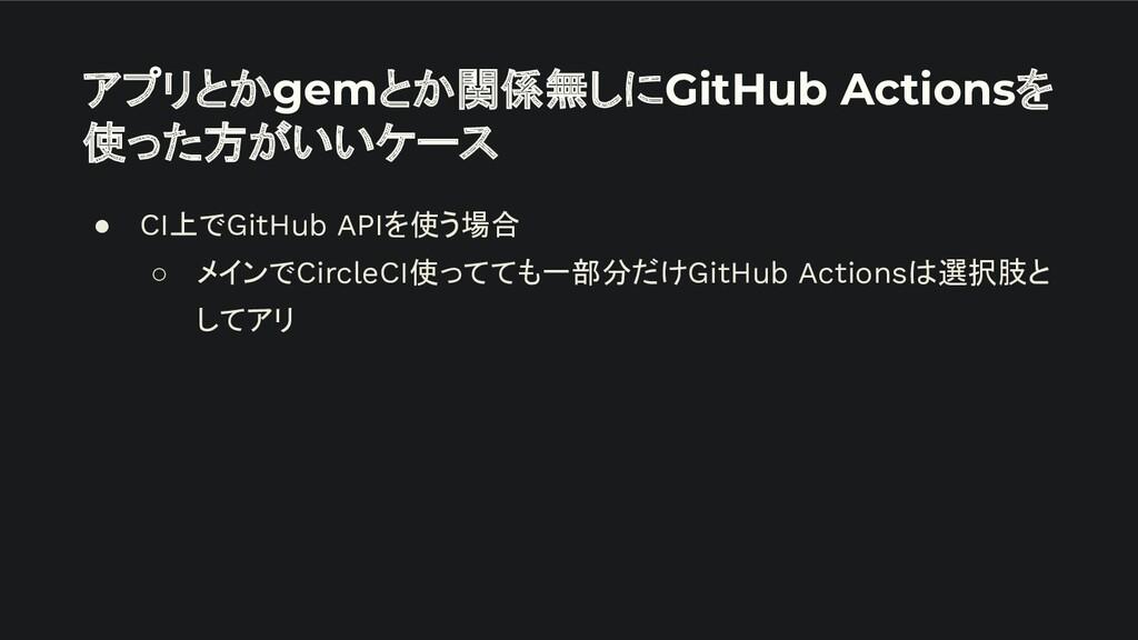 アプリとかgemとか関係無しにGitHub Actionsを 使った方がいいケース ● CI上...