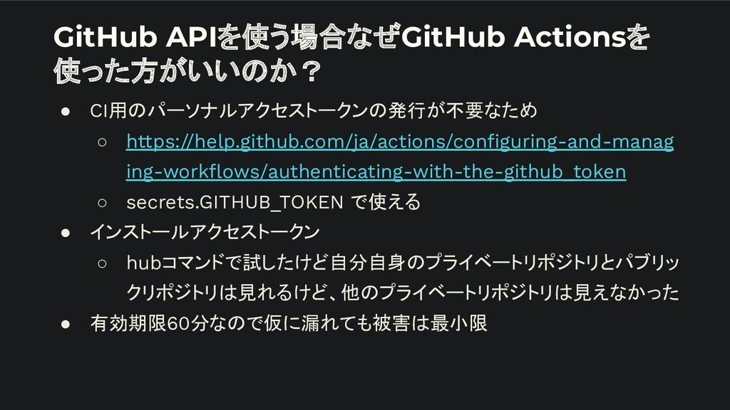 GitHub APIを使う場合なぜGitHub Actionsを 使った方がいいのか? ● C...