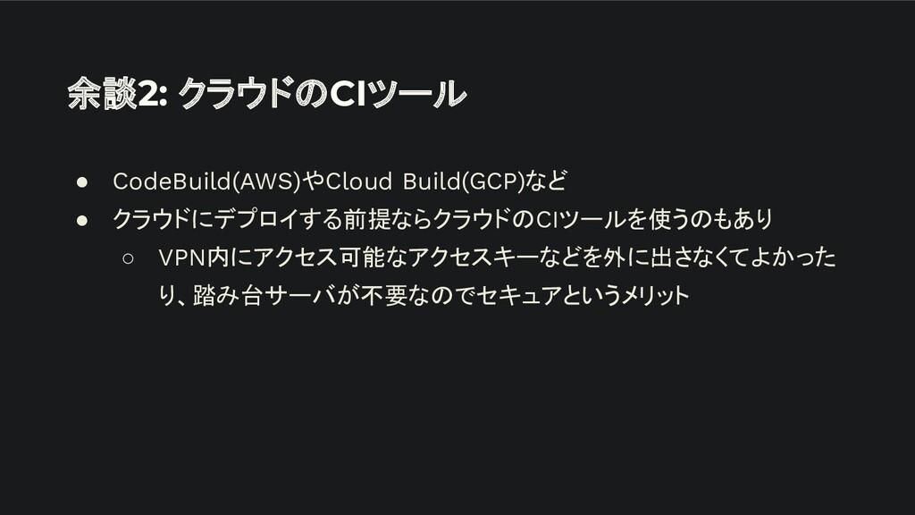 余談2: クラウドのCIツール ● CodeBuild(AWS)やCloud Build(GC...