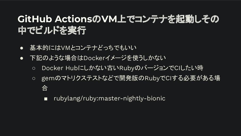 GitHub ActionsのVM上でコンテナを起動しその 中でビルドを実行 ● 基本的にはV...