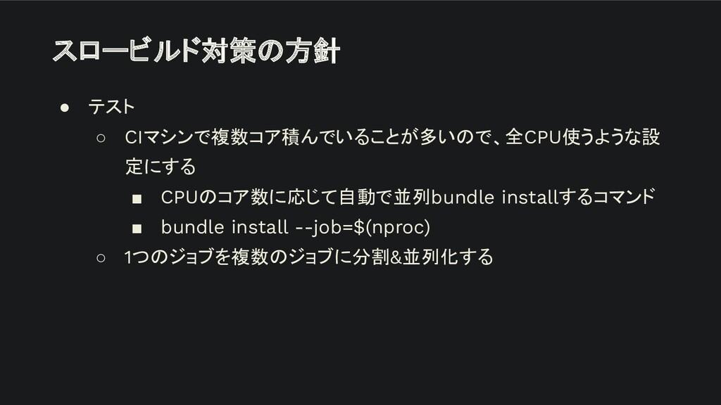 スロービルド対策の方針 ● テスト ○ CIマシンで複数コア積んでいることが多いので、全CPU...