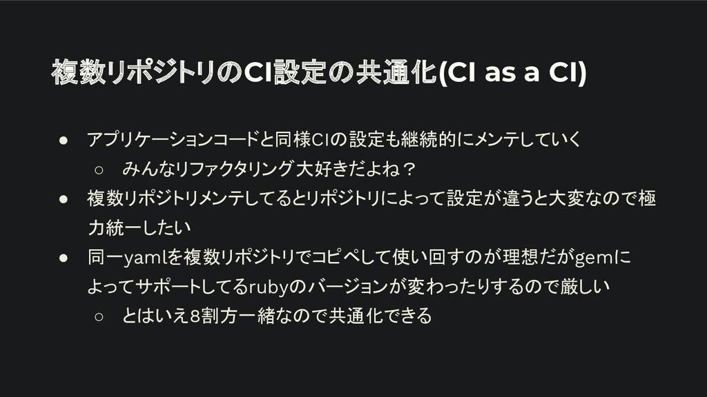 複数リポジトリのCI設定の共通化(CI as a CI) ● アプリケーションコードと同様CI...