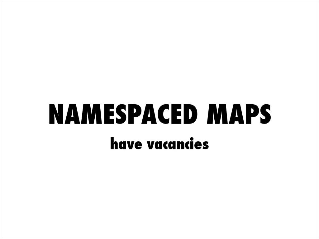 NAMESPACED MAPS have vacancies