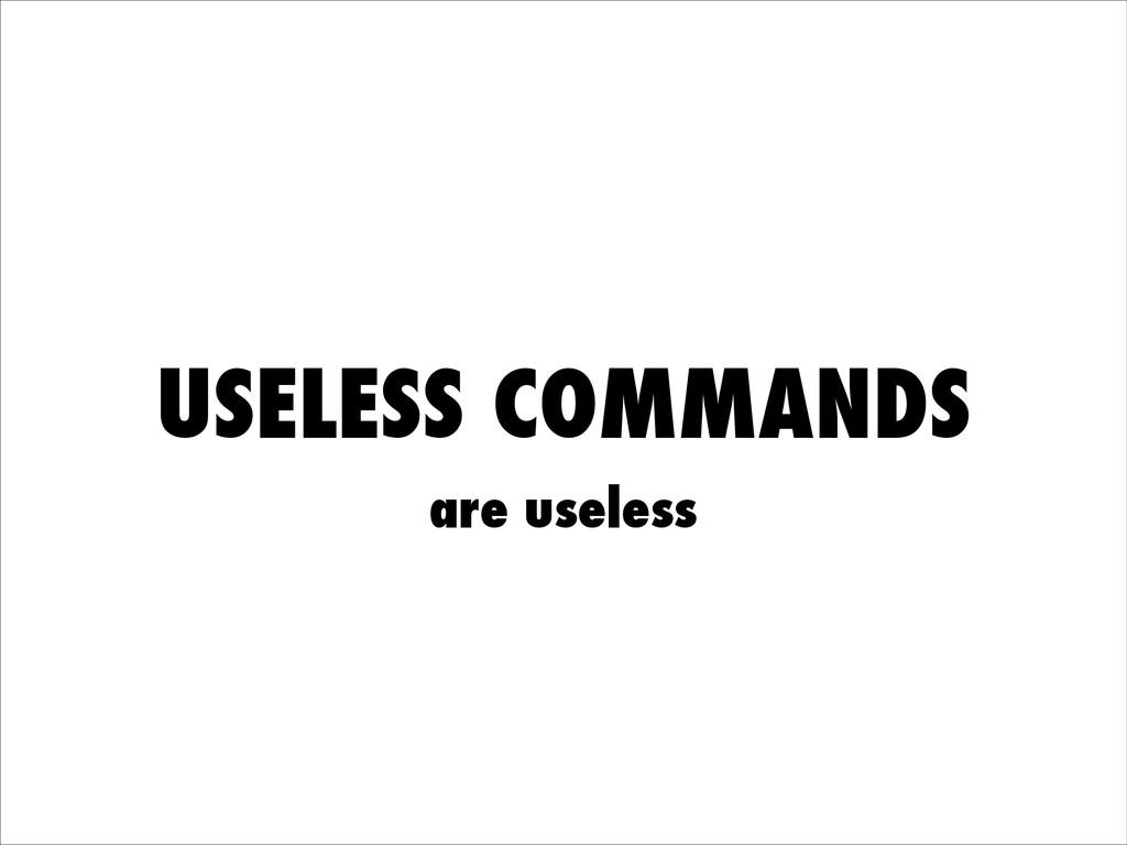 USELESS COMMANDS are useless