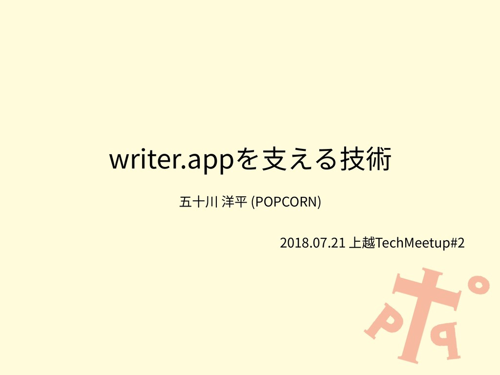writer.appを⽀える技術 五⼗川 洋平 (POPCORN) 2018.07.21 上越...