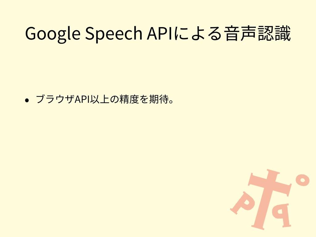 Google Speech APIによる⾳声認識 • ブラウザAPI以上の精度を期待。