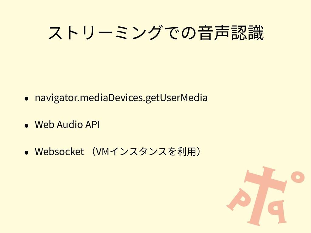 ストリーミングでの⾳声認識 • navigator.mediaDevices.getUserM...