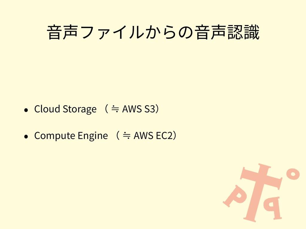 ⾳声ファイルからの⾳声認識 • Cloud Storage ( ≒ AWS S3) • Com...