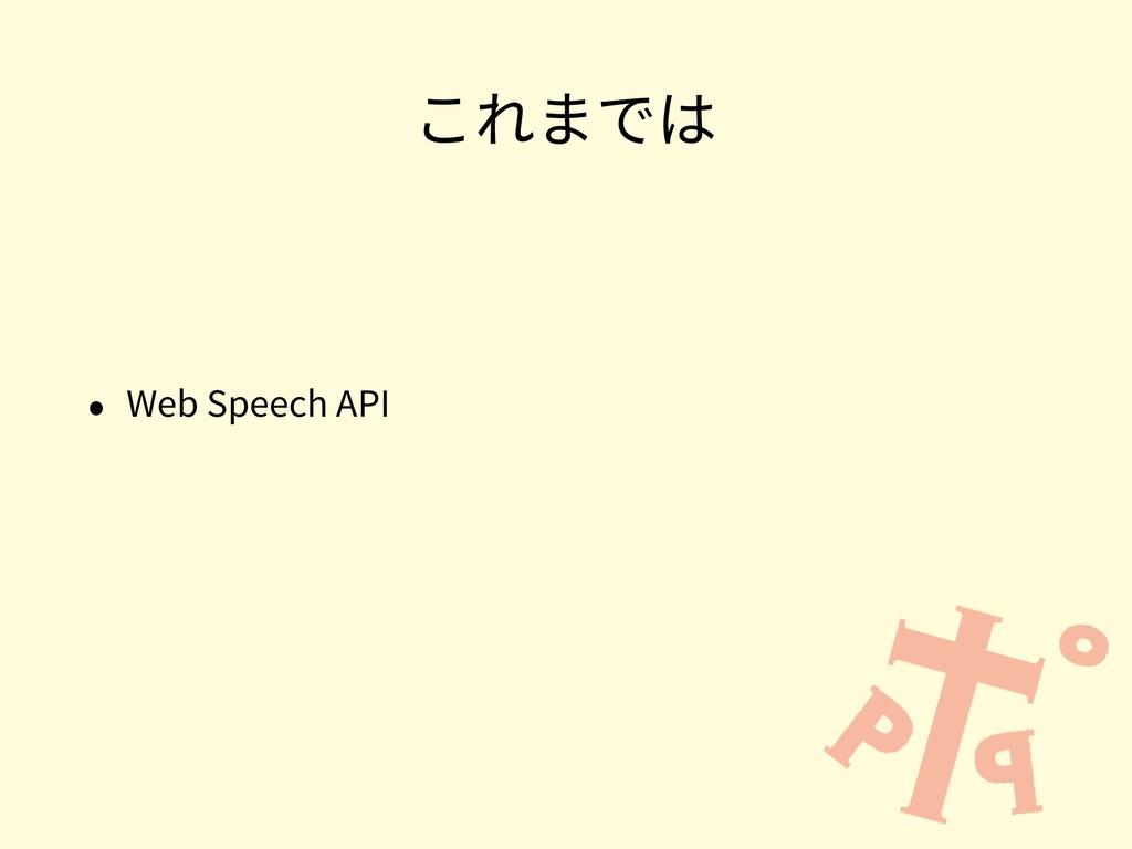 これまでは • Web Speech API