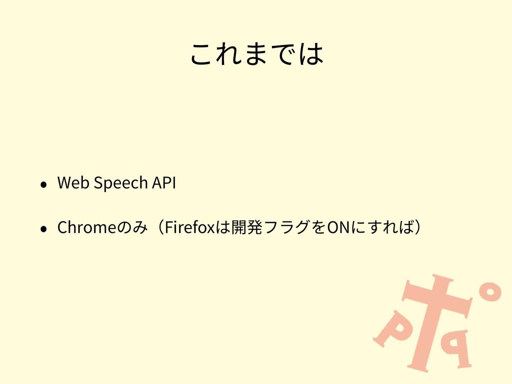 これまでは • Web Speech API • Chromeのみ(Firefoxは開発フラグ...