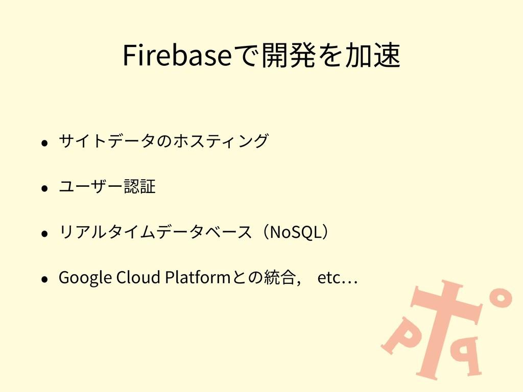 Firebaseで開発を加速 • サイトデータのホスティング • ユーザー認証 • リアルタイ...