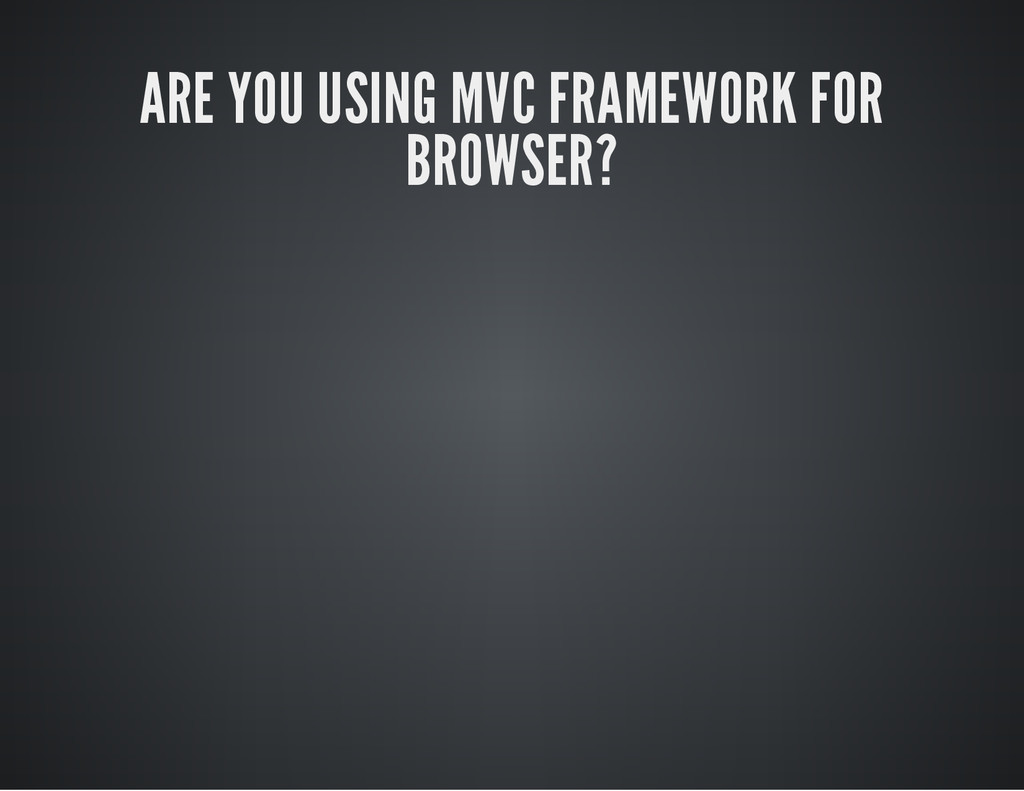 ARE YOU USING MVC FRAMEWORK FOR BROWSER?