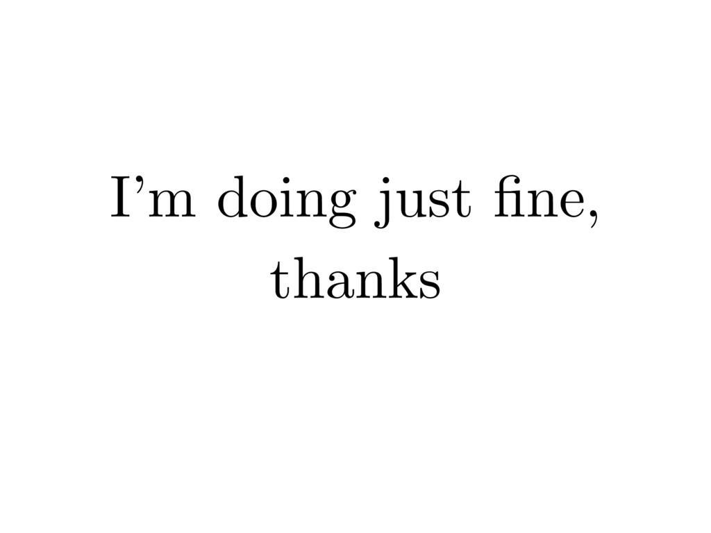 I'm doing just fine, thanks