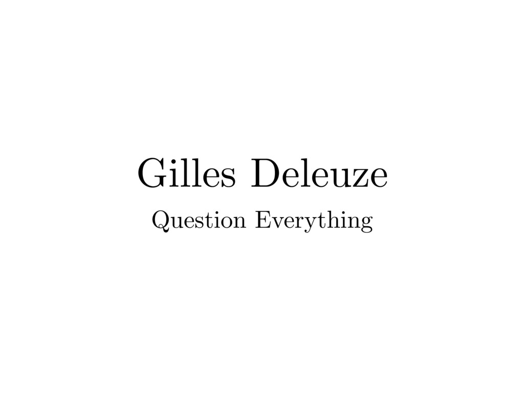 Gilles Deleuze Question Everything