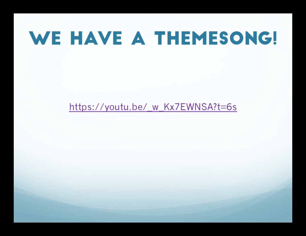 We have a themesong! https://youtu.be/_w_Kx7EWN...