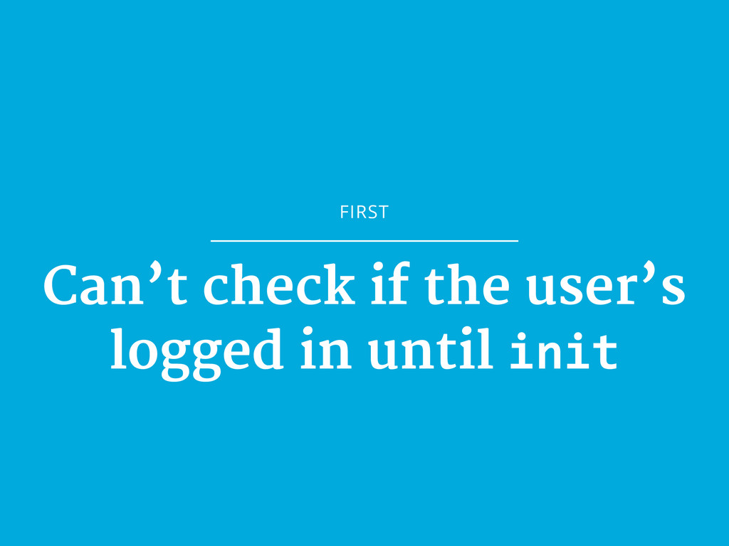 FIRST Can't check if the user's logged in until...