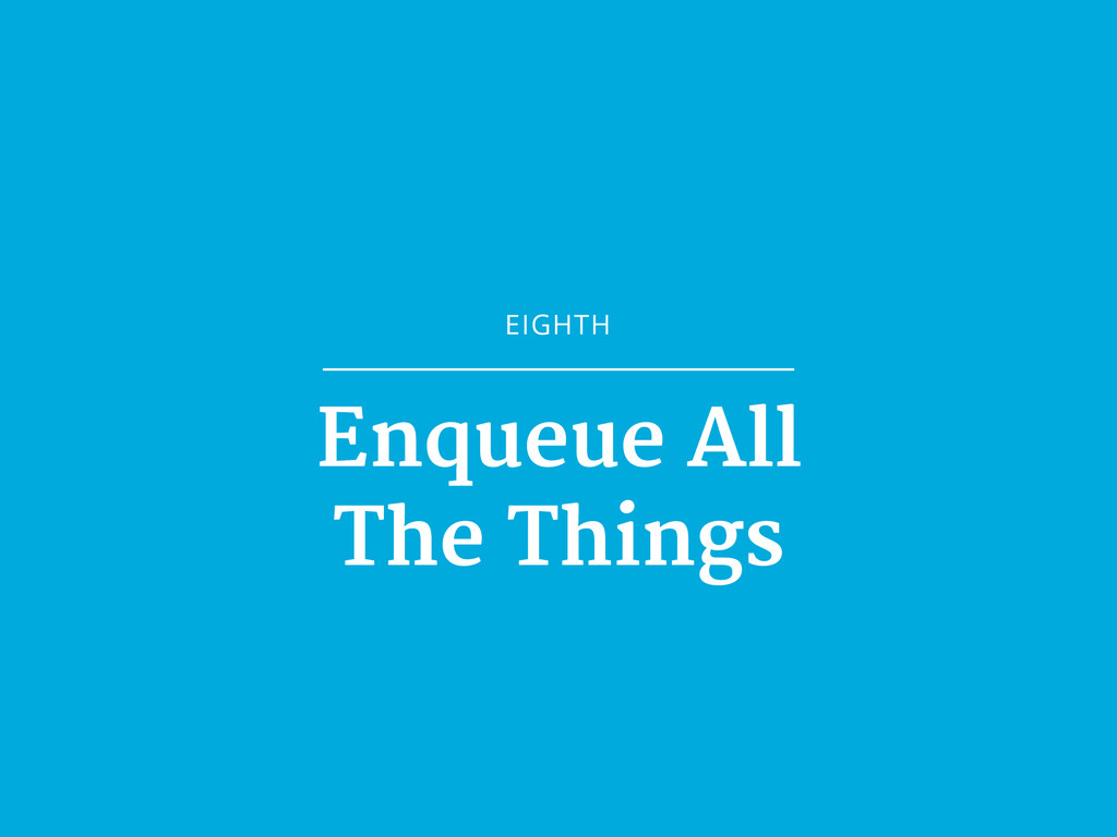 EIGHTH Enqueue All  The Things