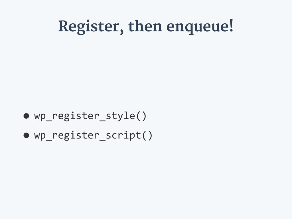 Register, then enqueue! •wp_register_style()   ...