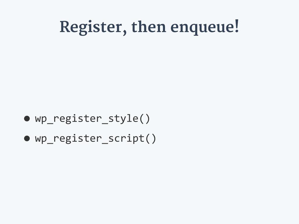 Register, then enqueue! •wp_register_style()  ...