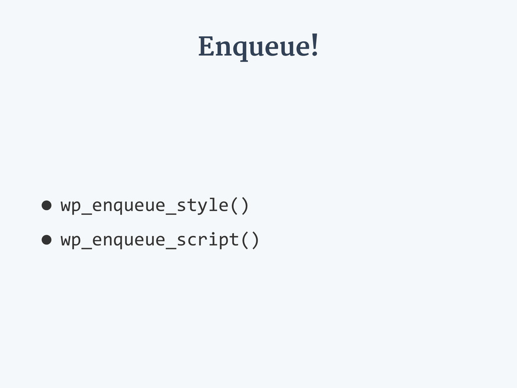 Enqueue! •wp_enqueue_style()   •wp_enqueue_scri...