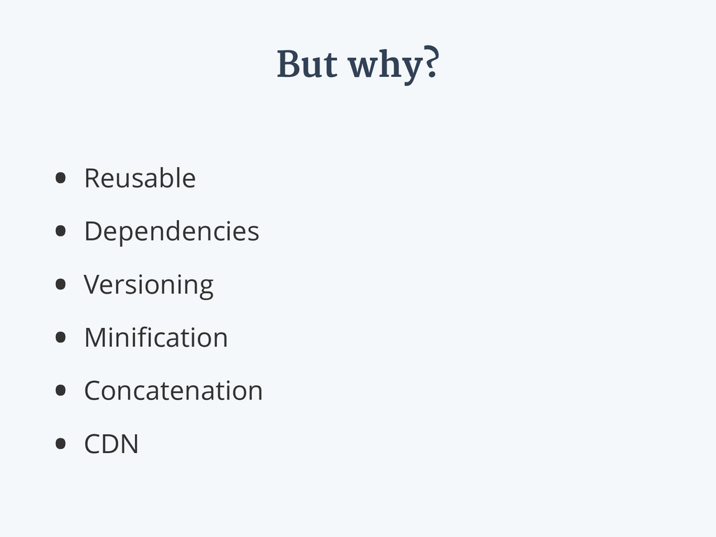 But why? • Reusable • Dependencies • Versioning...