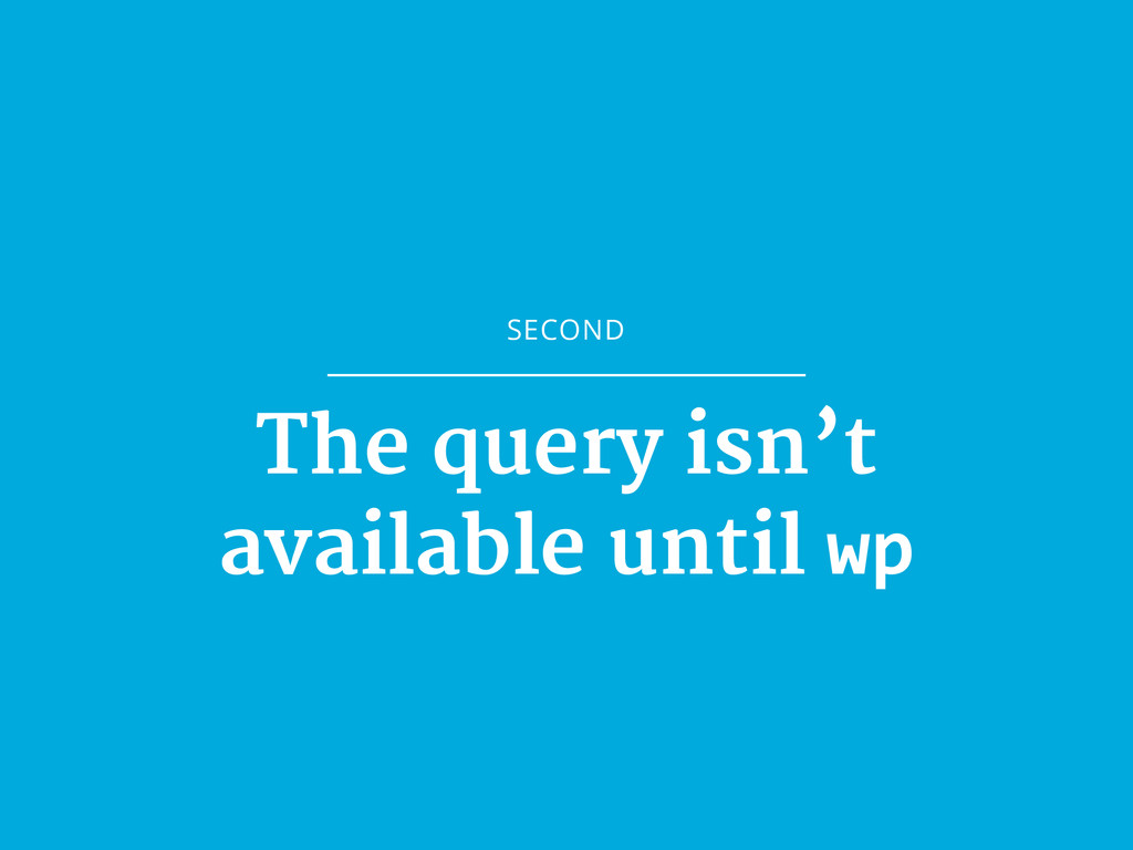 SECOND The query isn't  available until wp