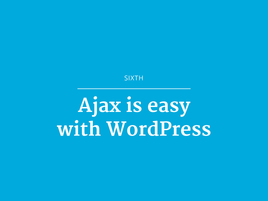 SIXTH Ajax is easy  with WordPress