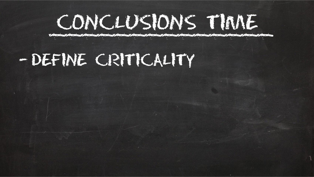 Conclusions time –Define Criticality __________...
