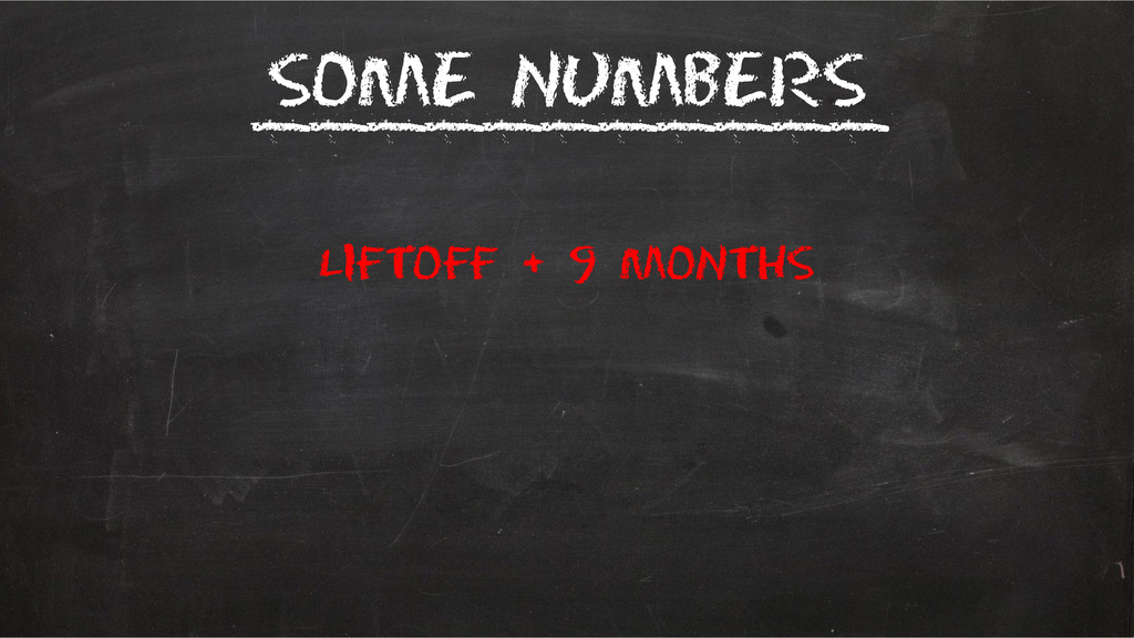 Some Numbers ___________ liftoff + 9 months