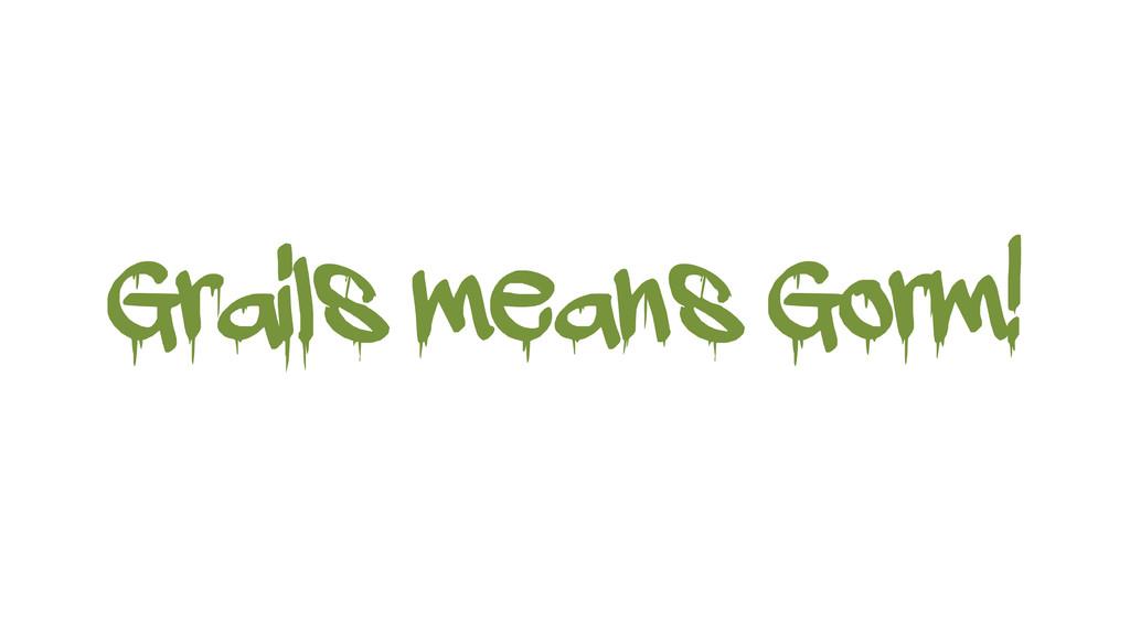 Grails means Gorm!