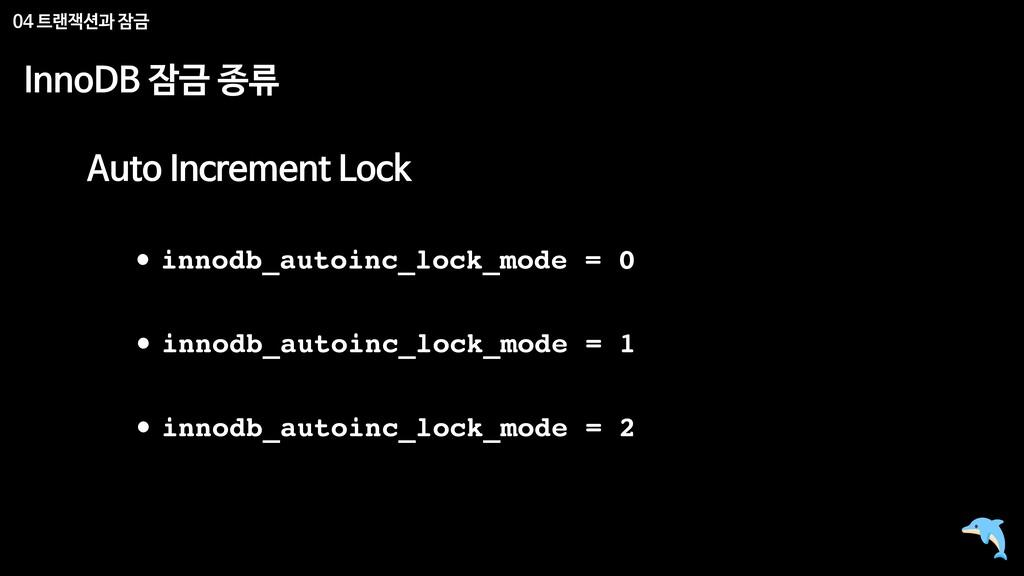 04 트랜잭션과 잠금 InnoDB 잠금 종류 Auto Increment Lock • ...