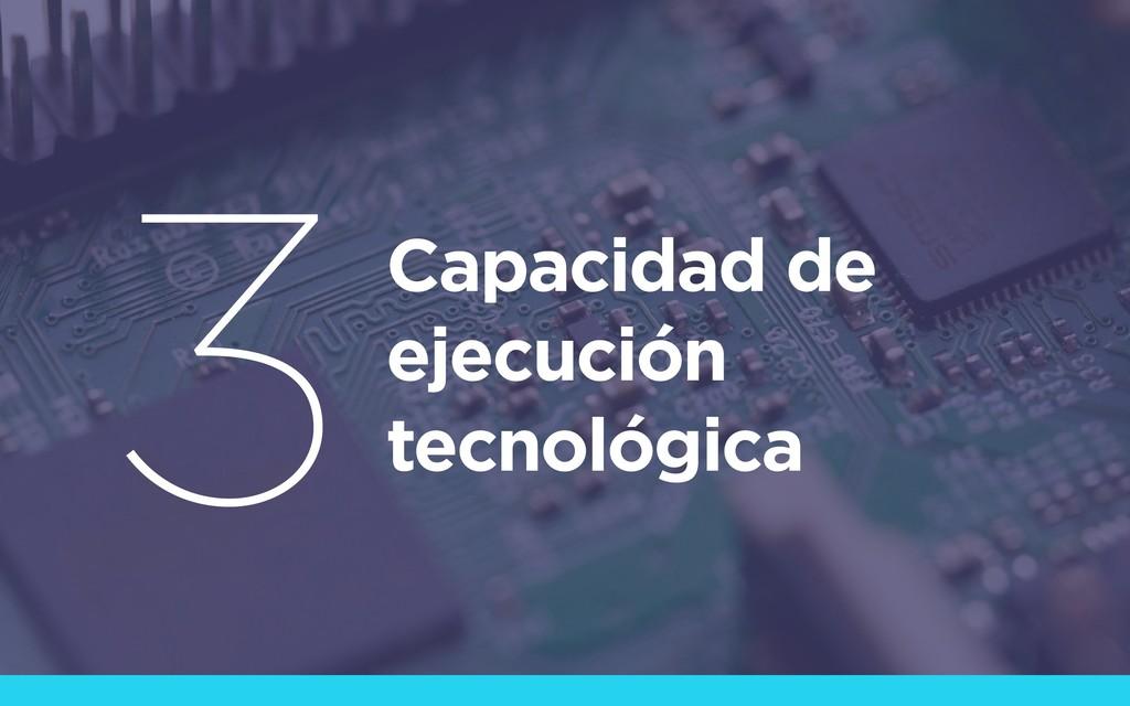 Capacidad de ejecución tecnológica 3