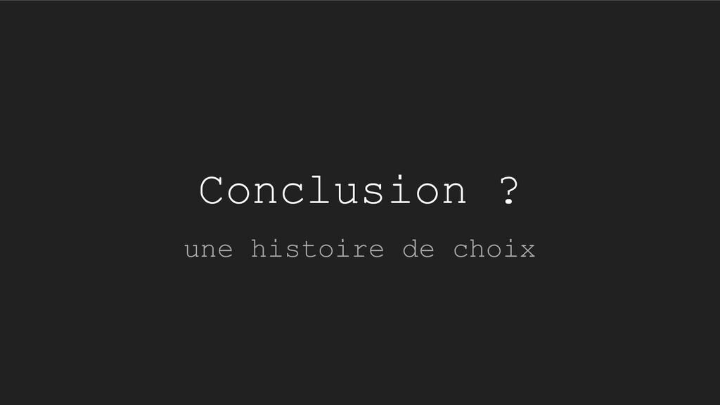 Conclusion ? une histoire de choix