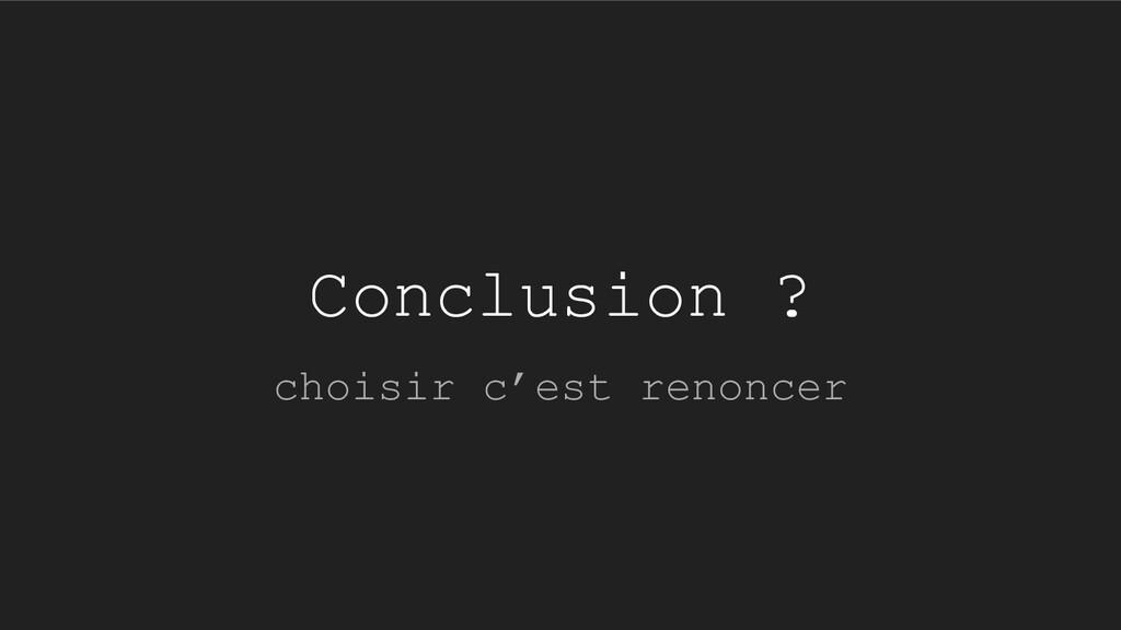 Conclusion ? choisir c'est renoncer