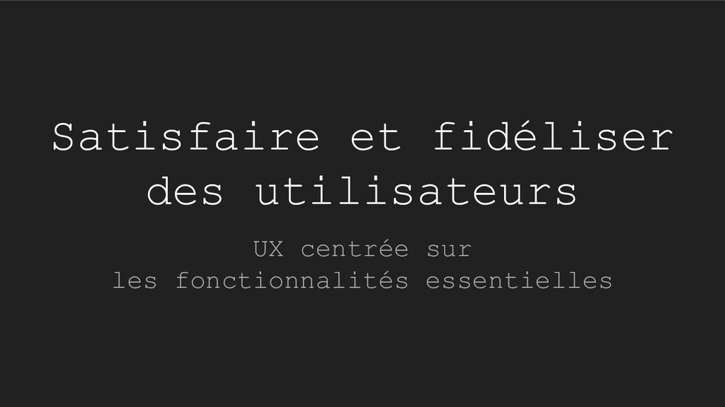Satisfaire et fidéliser des utilisateurs UX cen...