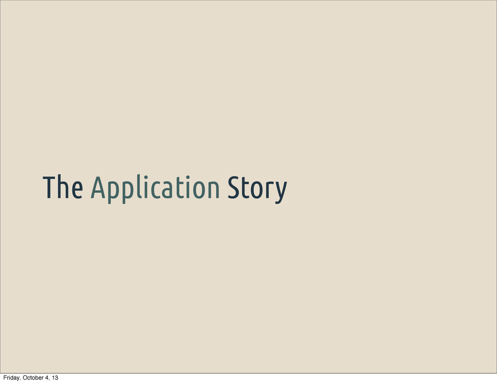 The Application Story Friday, October 4, 13